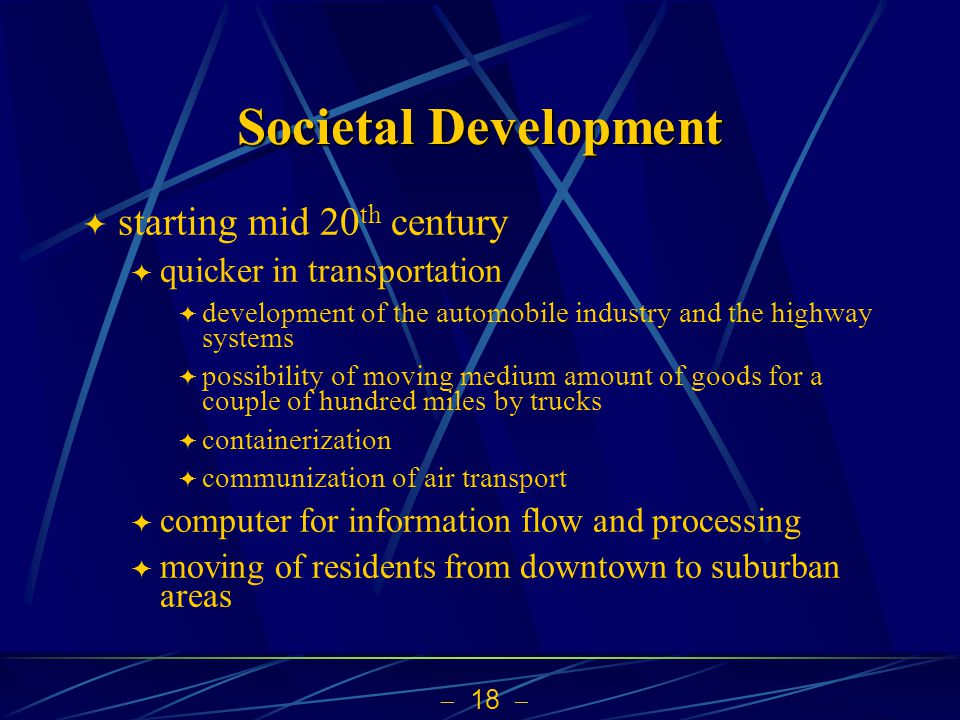 18 Societal Development starting mid 20 th century quicker in transportation development of the automobile industry and the highway systems possibility of moving medium amount of goods for a couple of hundred miles by trucks containerization communization of air transport computer for information flow and processing moving of residents from downtown to suburban areas