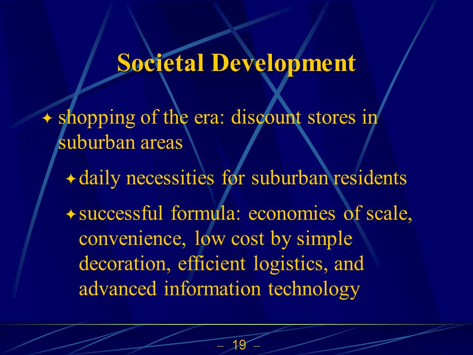 19 Societal Development shopping of the era: discount stores in suburban areas daily necessities for suburban residents successful formula: economies of scale, convenience, low cost by simple decoration, efficient logistics, and advanced information technology