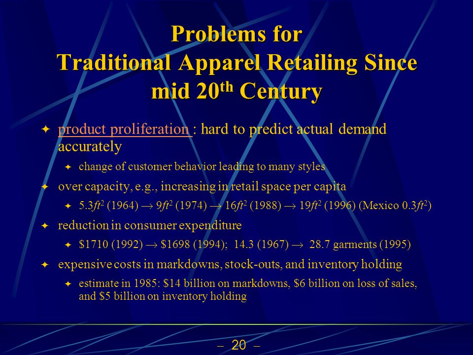 20 Problems for Traditional Apparel Retailing Since mid 20 th Century product proliferation : hard to predict actual demand accurately product prolife