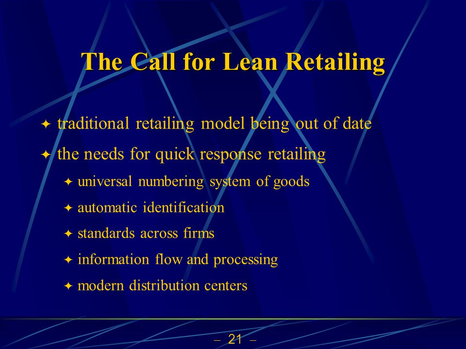 21 The Call for Lean Retailing traditional retailing model being out of date the needs for quick response retailing universal numbering system of goods automatic identification standards across firms information flow and processing modern distribution centers