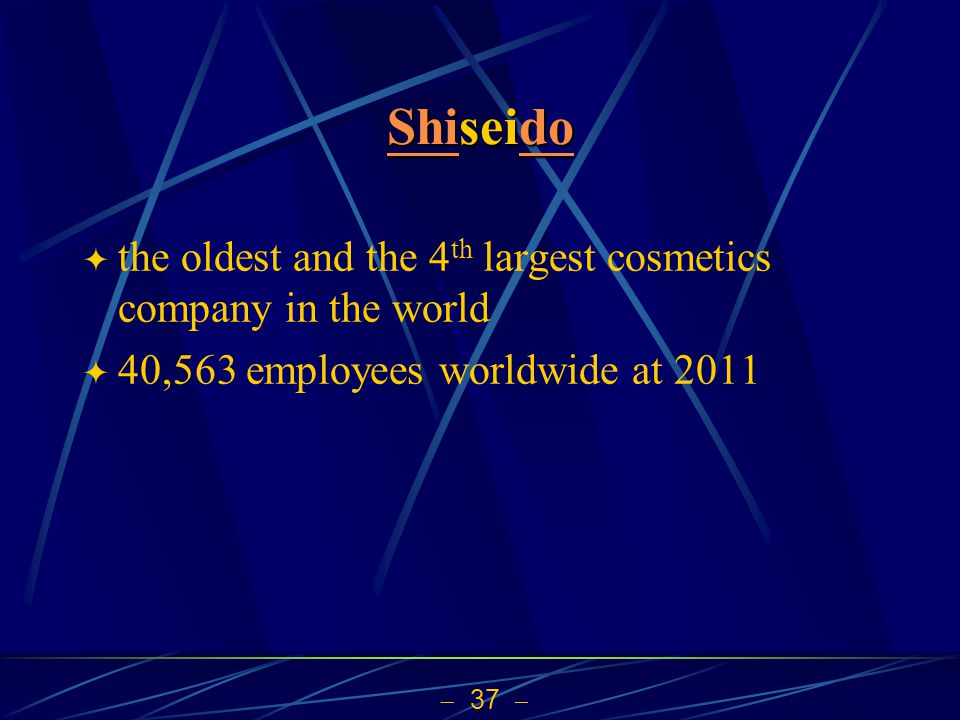37 ShiShiseido do Shido the oldest and the 4 th largest cosmetics company in the world 40,563 employees worldwide at 2011