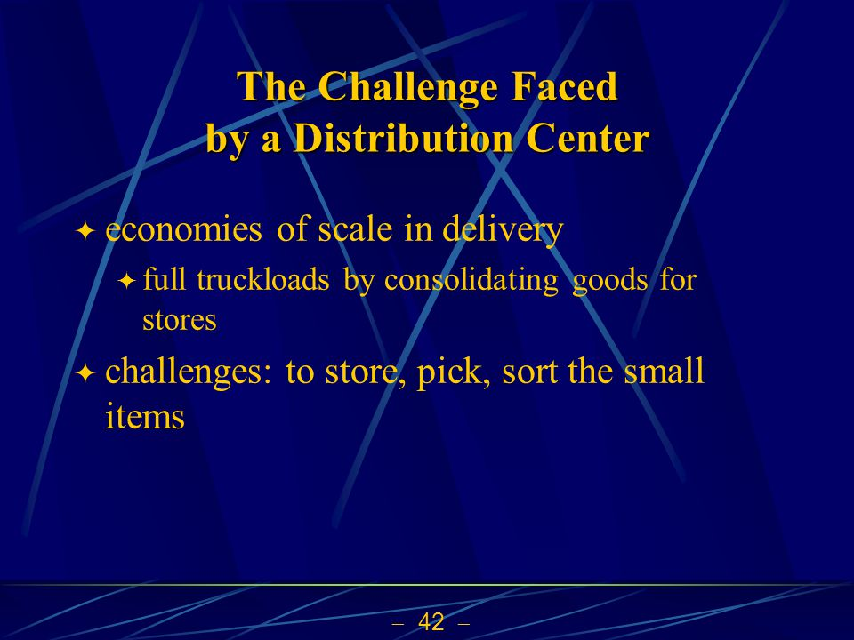 42 The Challenge Faced by a Distribution Center economies of scale in delivery full truckloads by consolidating goods for stores challenges: to store,