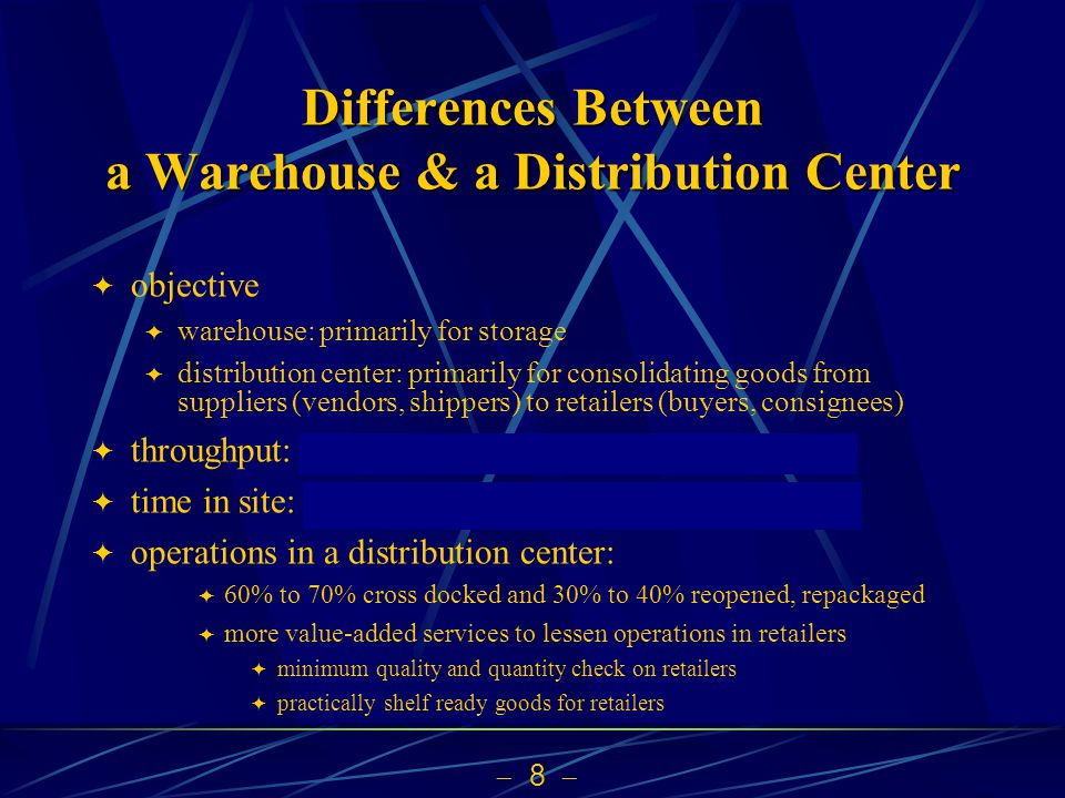 8 Differences Between a Warehouse & a Distribution Center objective warehouse: primarily for storage distribution center: primarily for consolidating goods from suppliers (vendors, shippers) to retailers (buyers, consignees) throughput: in general DC larger than warehouse time in site: in general DC shorter than warehouse operations in a distribution center: 60% to 70% cross docked and 30% to 40% reopened, repackaged more value-added services to lessen operations in retailers minimum quality and quantity check on retailers practically shelf ready goods for retailers