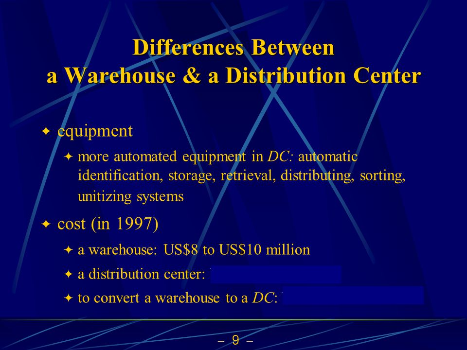 9 Differences Between a Warehouse & a Distribution Center equipment more automated equipment in DC: automatic identification, storage, retrieval, distributing, sorting, unitizing systems cost (in 1997) a warehouse: US$8 to US$10 million a distribution center: US$60 to 70 million to convert a warehouse to a DC: US$10 to 25 million