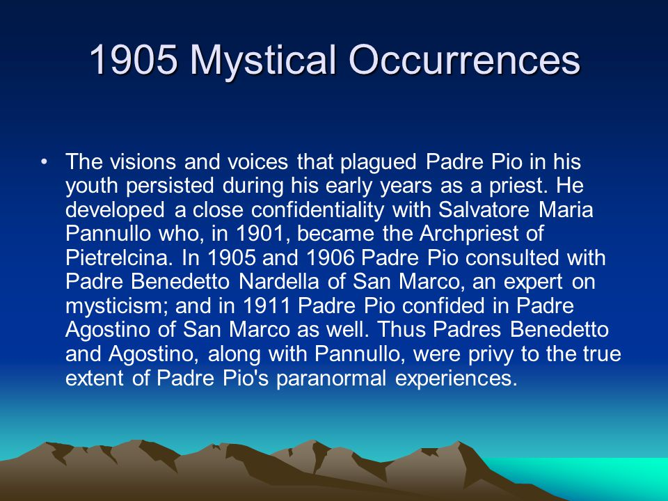 1905 Mystical Occurrences The visions and voices that plagued Padre Pio in his youth persisted during his early years as a priest.