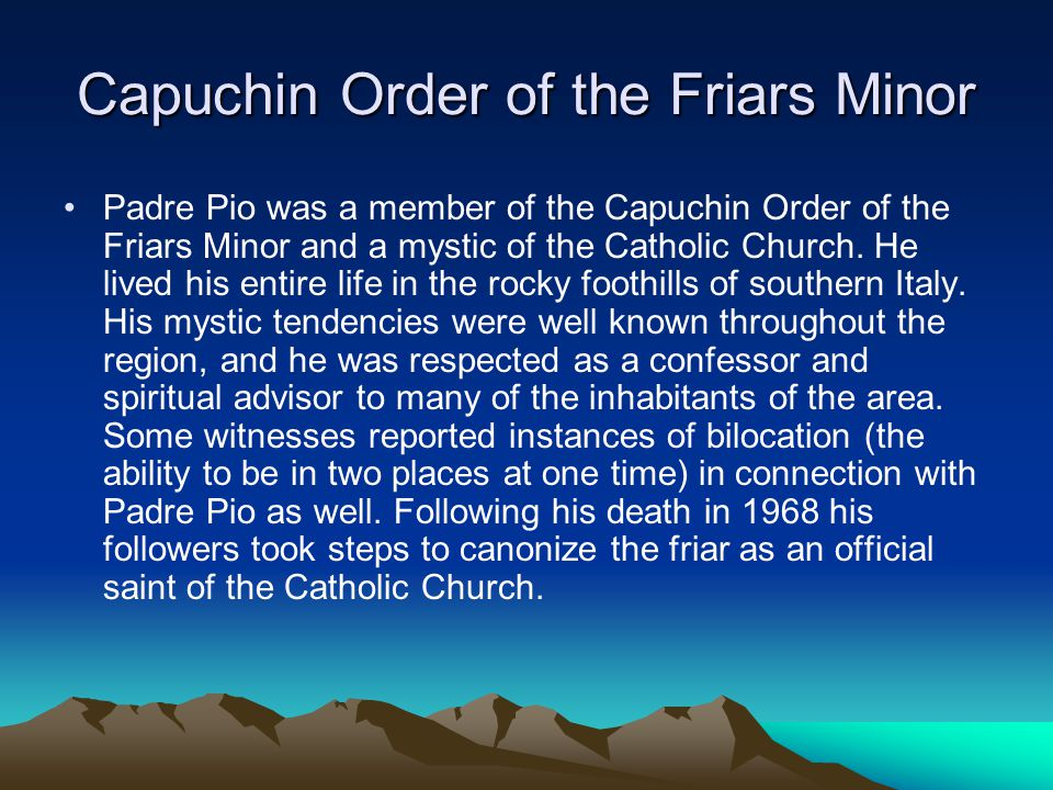 Capuchin Order of the Friars Minor Padre Pio was a member of the Capuchin Order of the Friars Minor and a mystic of the Catholic Church.