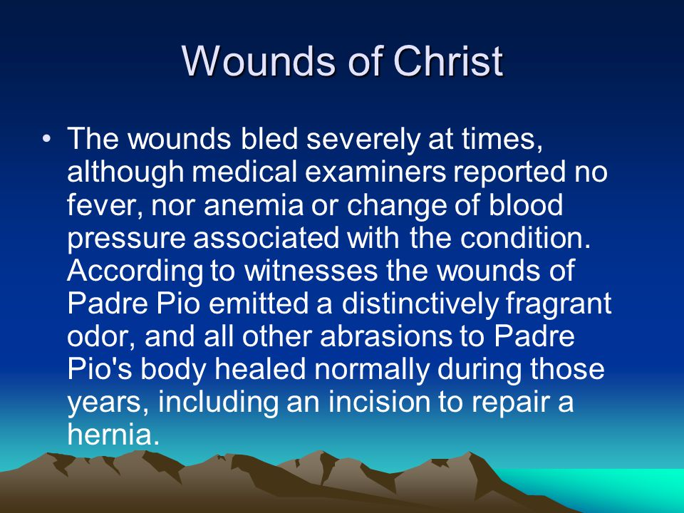 Wounds of Christ The wounds bled severely at times, although medical examiners reported no fever, nor anemia or change of blood pressure associated with the condition.
