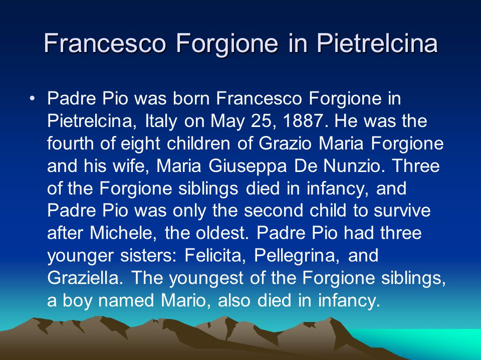 Francesco Forgione in Pietrelcina Padre Pio was born Francesco Forgione in Pietrelcina, Italy on May 25, 1887.