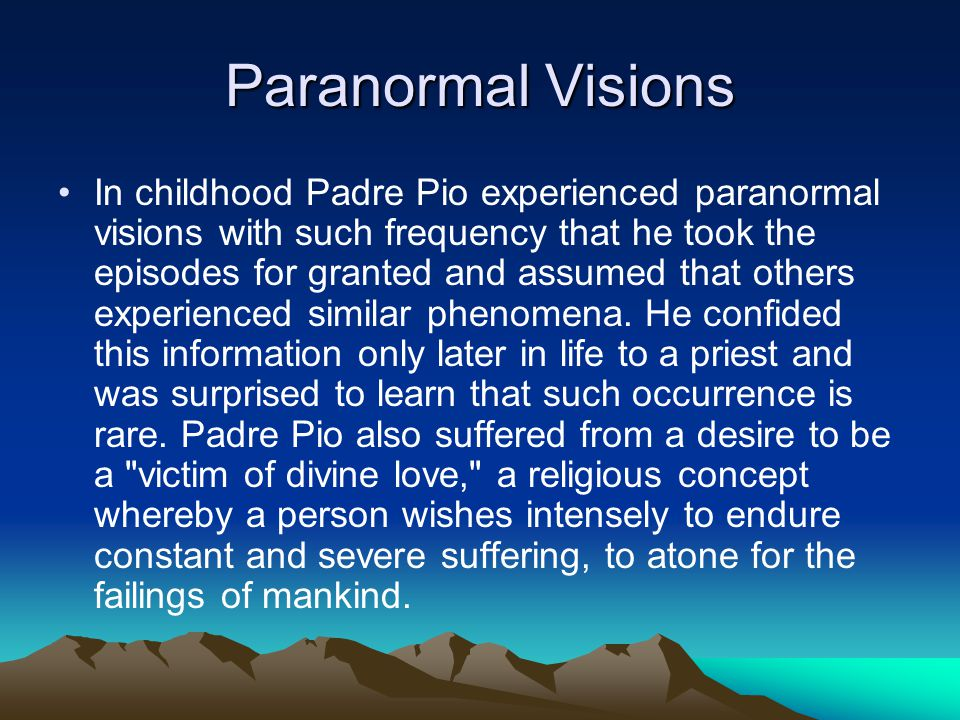 Paranormal Visions In childhood Padre Pio experienced paranormal visions with such frequency that he took the episodes for granted and assumed that others experienced similar phenomena.