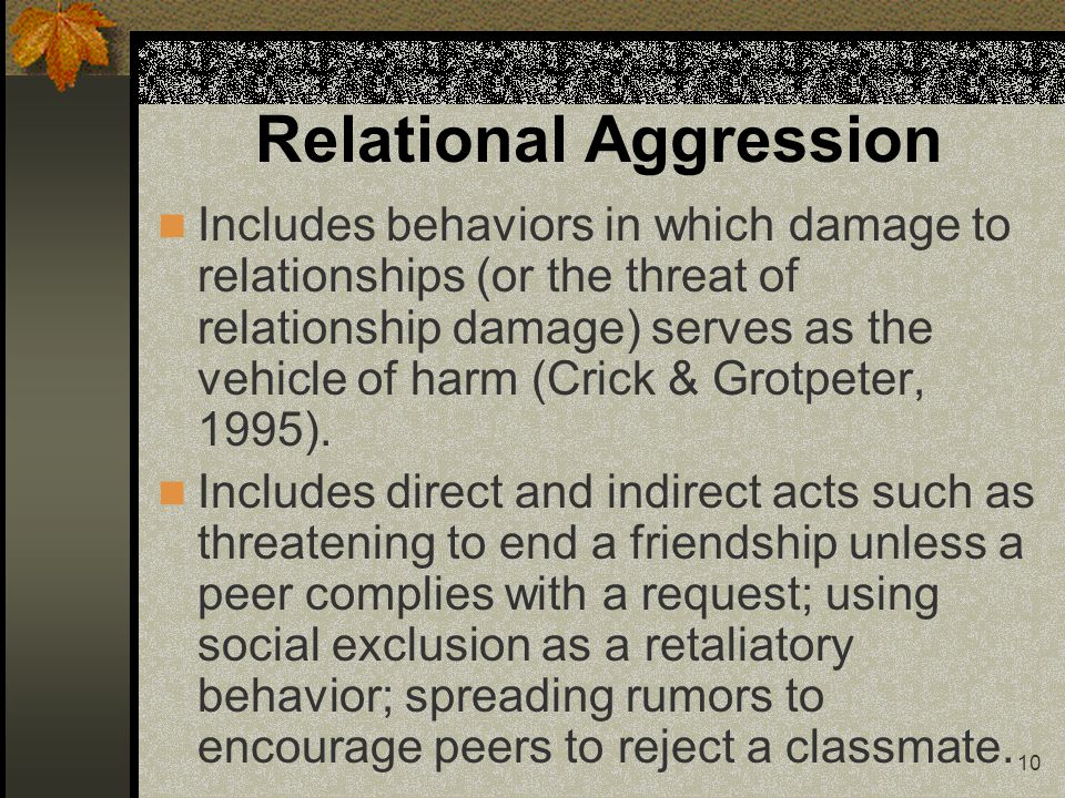 10 Relational Aggression Includes behaviors in which damage to relationships (or the threat of relationship damage) serves as the vehicle of harm (Crick & Grotpeter, 1995).