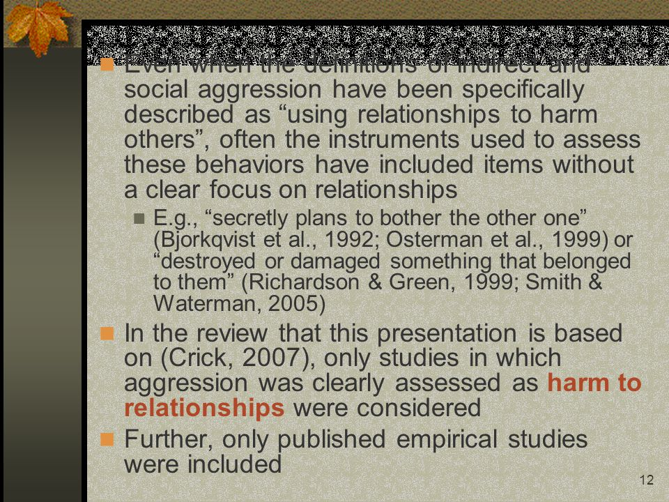 12 Even when the definitions of indirect and social aggression have been specifically described as using relationships to harm others, often the instruments used to assess these behaviors have included items without a clear focus on relationships E.g., secretly plans to bother the other one (Bjorkqvist et al., 1992; Osterman et al., 1999) or destroyed or damaged something that belonged to them (Richardson & Green, 1999; Smith & Waterman, 2005) In the review that this presentation is based on (Crick, 2007), only studies in which aggression was clearly assessed as harm to relationships were considered Further, only published empirical studies were included
