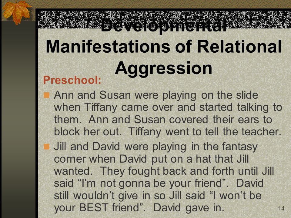 14 Developmental Manifestations of Relational Aggression Preschool: Ann and Susan were playing on the slide when Tiffany came over and started talking to them.