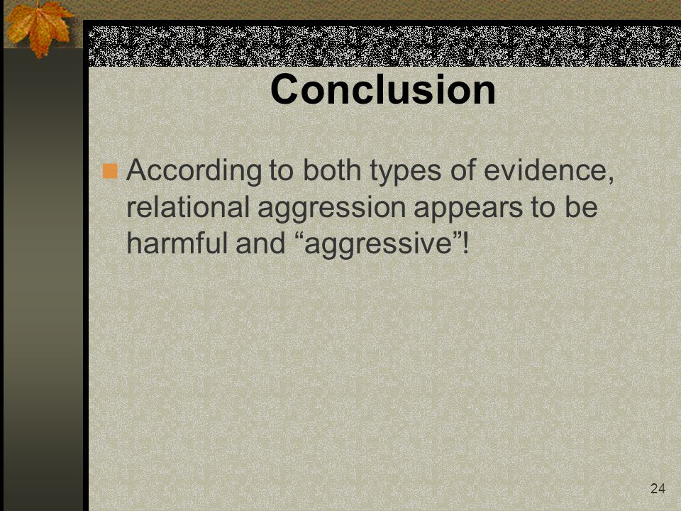 24 Conclusion According to both types of evidence, relational aggression appears to be harmful and aggressive!