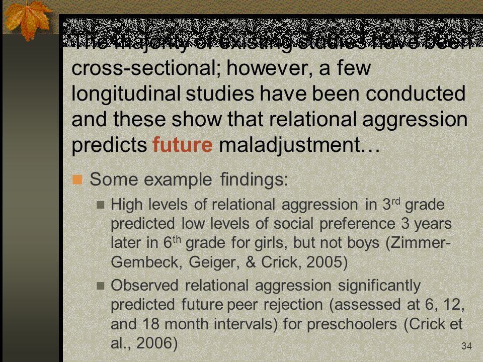 34 The majority of existing studies have been cross-sectional; however, a few longitudinal studies have been conducted and these show that relational aggression predicts future maladjustment… Some example findings: High levels of relational aggression in 3 rd grade predicted low levels of social preference 3 years later in 6 th grade for girls, but not boys (Zimmer- Gembeck, Geiger, & Crick, 2005) Observed relational aggression significantly predicted future peer rejection (assessed at 6, 12, and 18 month intervals) for preschoolers (Crick et al., 2006)