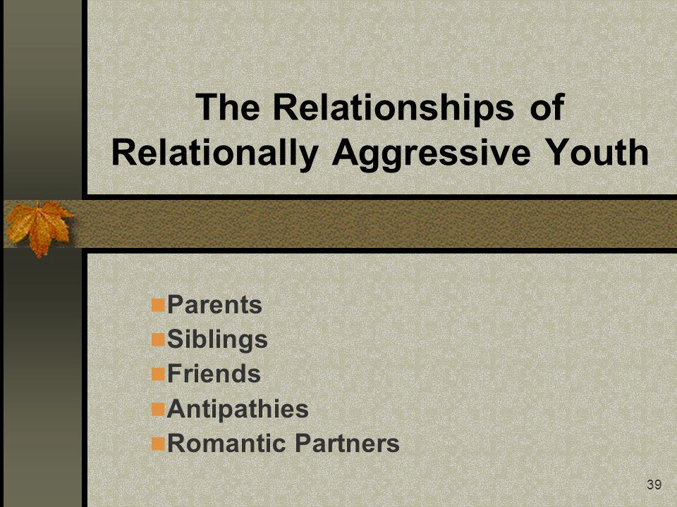 39 The Relationships of Relationally Aggressive Youth Parents Siblings Friends Antipathies Romantic Partners