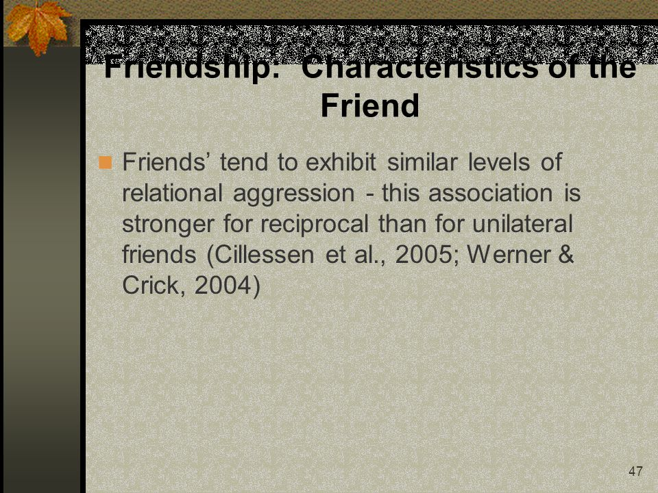 47 Friendship: Characteristics of the Friend Friends tend to exhibit similar levels of relational aggression - this association is stronger for reciprocal than for unilateral friends (Cillessen et al., 2005; Werner & Crick, 2004)