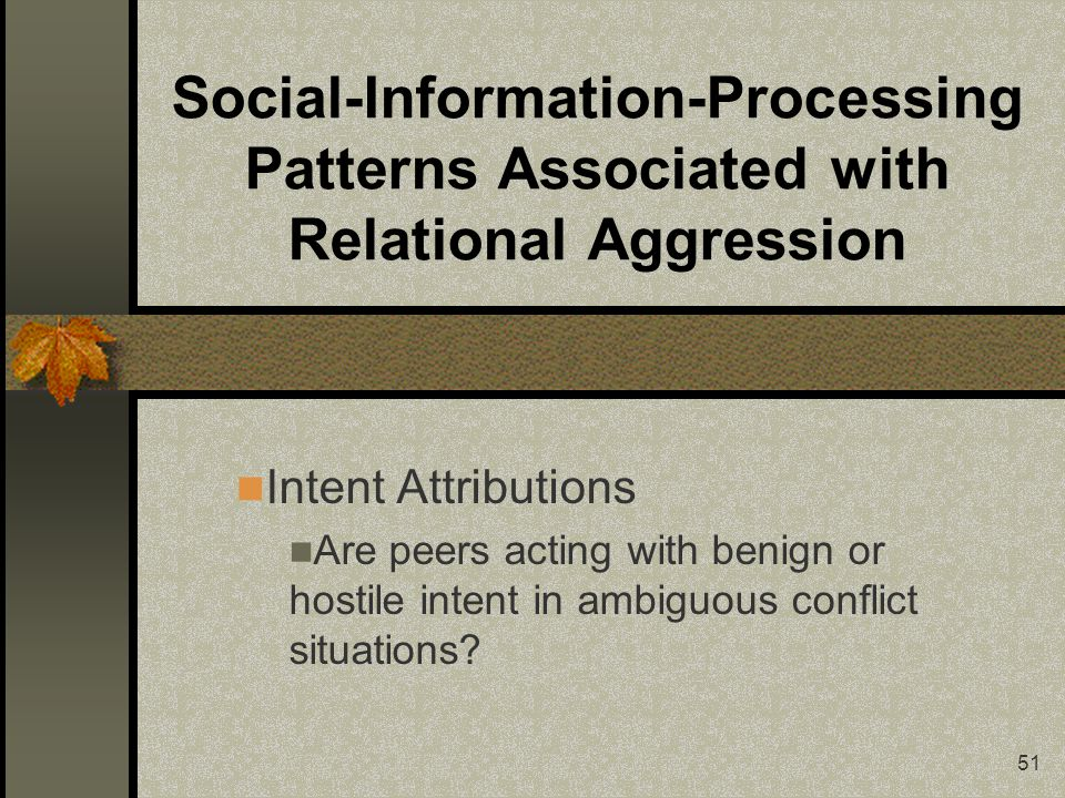 51 Social-Information-Processing Patterns Associated with Relational Aggression Intent Attributions Are peers acting with benign or hostile intent in ambiguous conflict situations