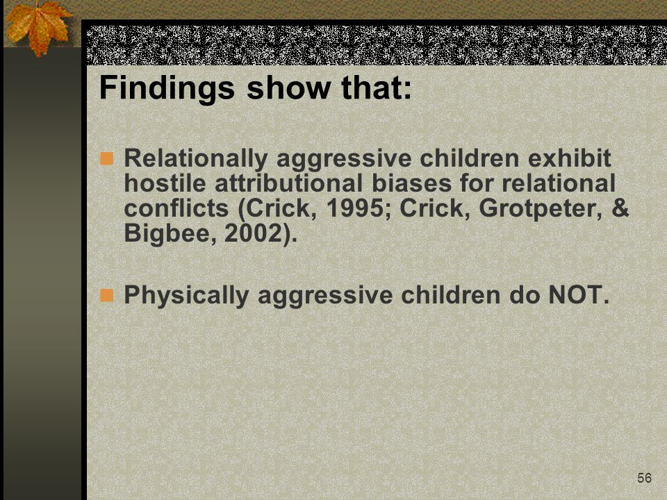 56 Findings show that: Relationally aggressive children exhibit hostile attributional biases for relational conflicts (Crick, 1995; Crick, Grotpeter, & Bigbee, 2002).