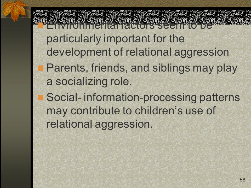 58 Environmental factors seem to be particularly important for the development of relational aggression Parents, friends, and siblings may play a socializing role.