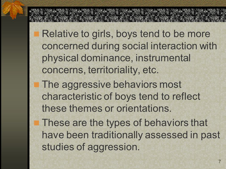 7 Relative to girls, boys tend to be more concerned during social interaction with physical dominance, instrumental concerns, territoriality, etc.