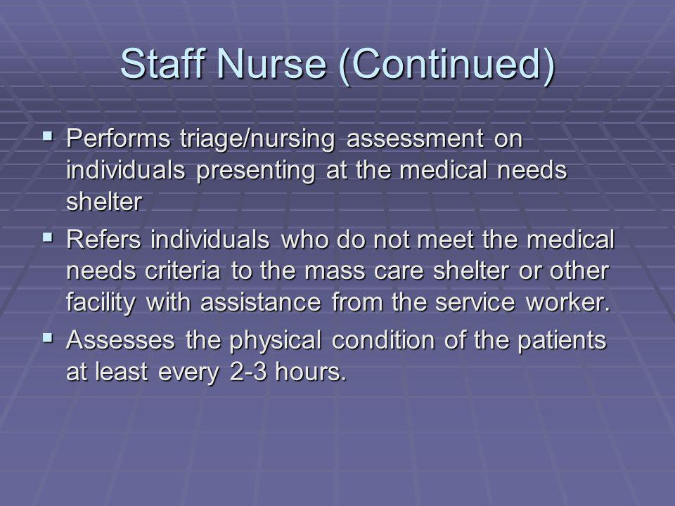 Staff Nurse (Continued) Performs triage/nursing assessment on individuals presenting at the medical needs shelter Performs triage/nursing assessment on individuals presenting at the medical needs shelter Refers individuals who do not meet the medical needs criteria to the mass care shelter or other facility with assistance from the service worker.