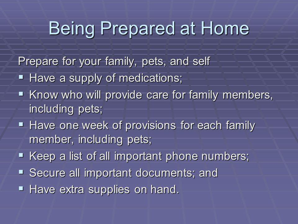 Being Prepared at Home Prepare for your family, pets, and self Have a supply of medications; Have a supply of medications; Know who will provide care for family members, including pets; Know who will provide care for family members, including pets; Have one week of provisions for each family member, including pets; Have one week of provisions for each family member, including pets; Keep a list of all important phone numbers; Keep a list of all important phone numbers; Secure all important documents; and Secure all important documents; and Have extra supplies on hand.