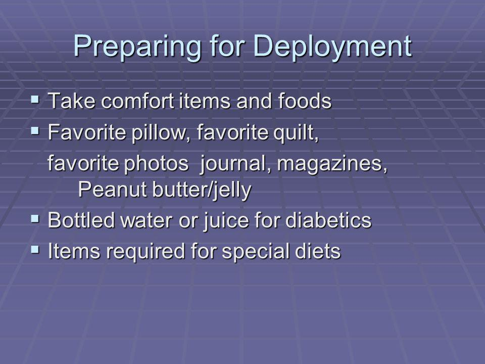 Preparing for Deployment Take comfort items and foods Take comfort items and foods Favorite pillow, favorite quilt, Favorite pillow, favorite quilt, favorite photos journal, magazines, Peanut butter/jelly Bottled water or juice for diabetics Bottled water or juice for diabetics Items required for special diets Items required for special diets