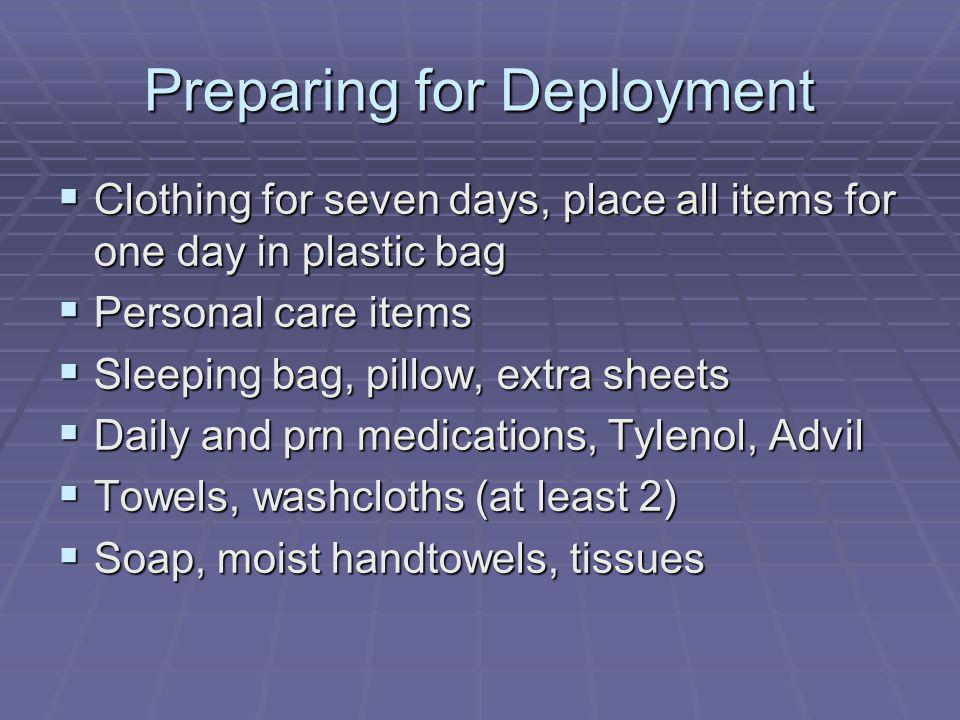 Preparing for Deployment Clothing for seven days, place all items for one day in plastic bag Clothing for seven days, place all items for one day in plastic bag Personal care items Personal care items Sleeping bag, pillow, extra sheets Sleeping bag, pillow, extra sheets Daily and prn medications, Tylenol, Advil Daily and prn medications, Tylenol, Advil Towels, washcloths (at least 2) Towels, washcloths (at least 2) Soap, moist handtowels, tissues Soap, moist handtowels, tissues