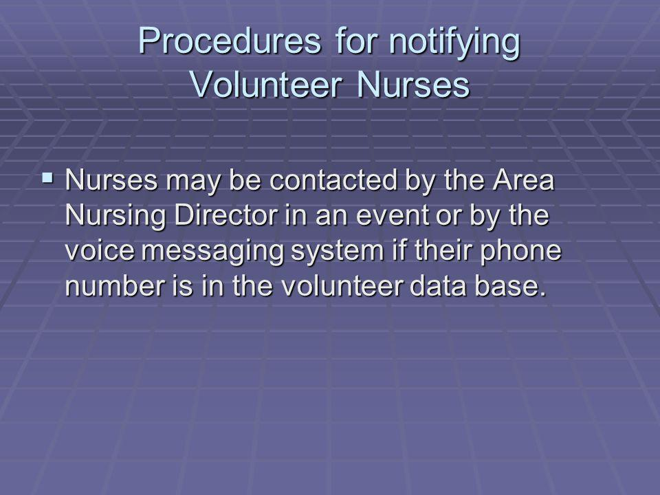 Procedures for notifying Volunteer Nurses Nurses may be contacted by the Area Nursing Director in an event or by the voice messaging system if their phone number is in the volunteer data base.