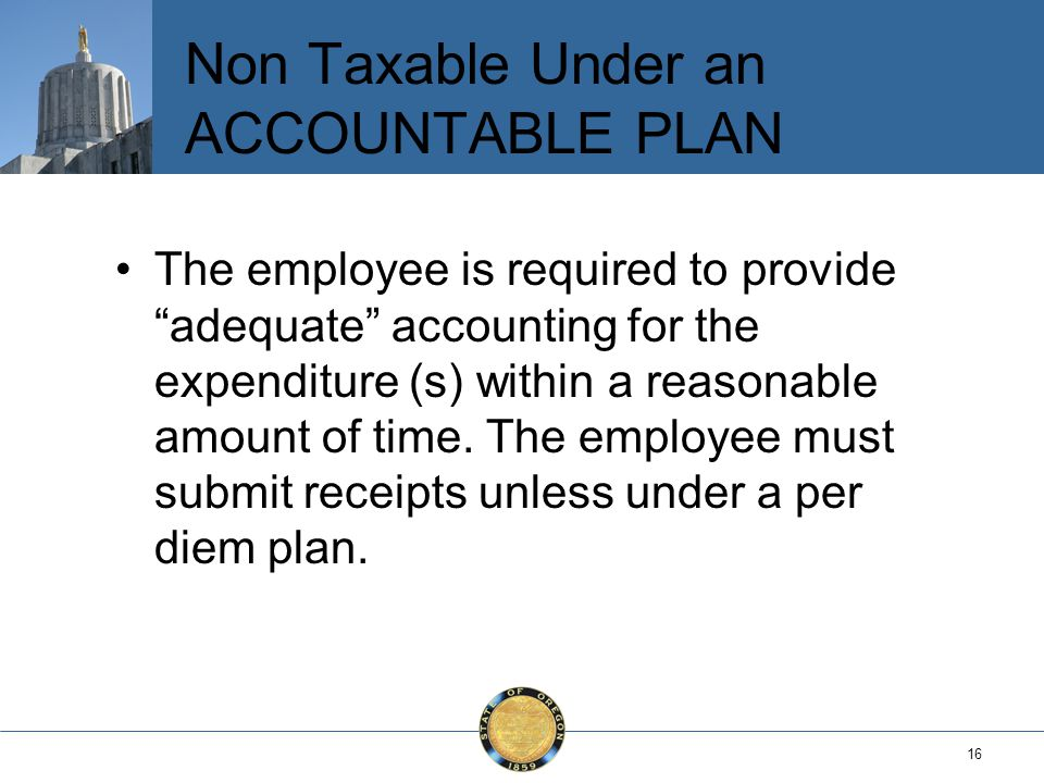 16 Non Taxable Under an ACCOUNTABLE PLAN The employee is required to provide adequate accounting for the expenditure (s) within a reasonable amount of time.
