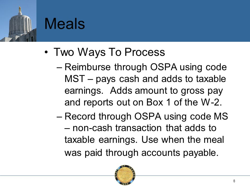 8 Meals Two Ways To Process –Reimburse through OSPA using code MST – pays cash and adds to taxable earnings.