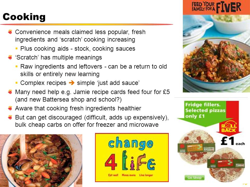 Cooking Convenience meals claimed less popular, fresh ingredients and scratch cooking increasing Plus cooking aids - stock, cooking sauces Scratch has multiple meanings Raw ingredients and leftovers - can be a return to old skills or entirely new learning Complex recipes simple just add sauce Many need help e.g.