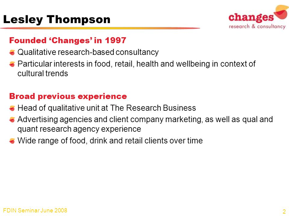 Lesley Thompson Founded Changes in 1997 Qualitative research-based consultancy Particular interests in food, retail, health and wellbeing in context of cultural trends Broad previous experience Head of qualitative unit at The Research Business Advertising agencies and client company marketing, as well as qual and quant research agency experience Wide range of food, drink and retail clients over time FDIN Seminar June 2008 2