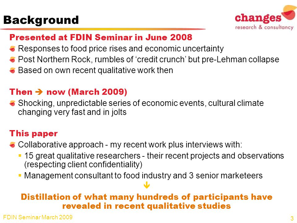 Background Presented at FDIN Seminar in June 2008 Responses to food price rises and economic uncertainty Post Northern Rock, rumbles of credit crunch but pre-Lehman collapse Based on own recent qualitative work then Then now (March 2009) Shocking, unpredictable series of economic events, cultural climate changing very fast and in jolts This paper Collaborative approach - my recent work plus interviews with: 15 great qualitative researchers - their recent projects and observations (respecting client confidentiality) Management consultant to food industry and 3 senior marketeers Distillation of what many hundreds of participants have revealed in recent qualitative studies 3 FDIN Seminar March 2009