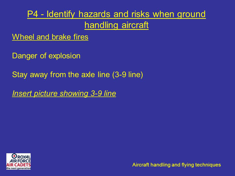 Aircraft handling and flying techniques P4 - Identify hazards and risks when ground handling aircraft Wheel and brake fires Danger of explosion Stay a
