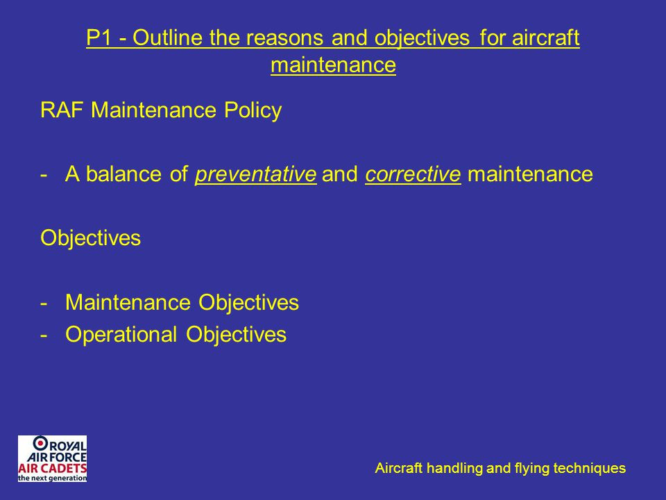 Aircraft handling and flying techniques P1 - Outline the reasons and objectives for aircraft maintenance RAF Maintenance Policy -A balance of preventa