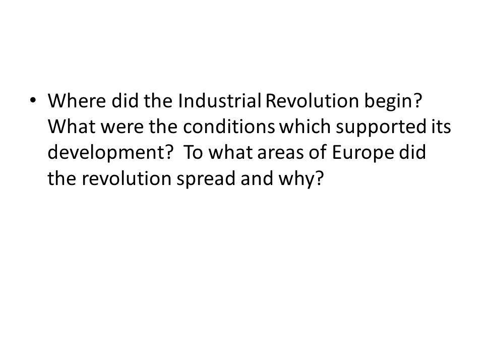 Where did the Industrial Revolution begin? What were the conditions which supported its development? To what areas of Europe did the revolution spread