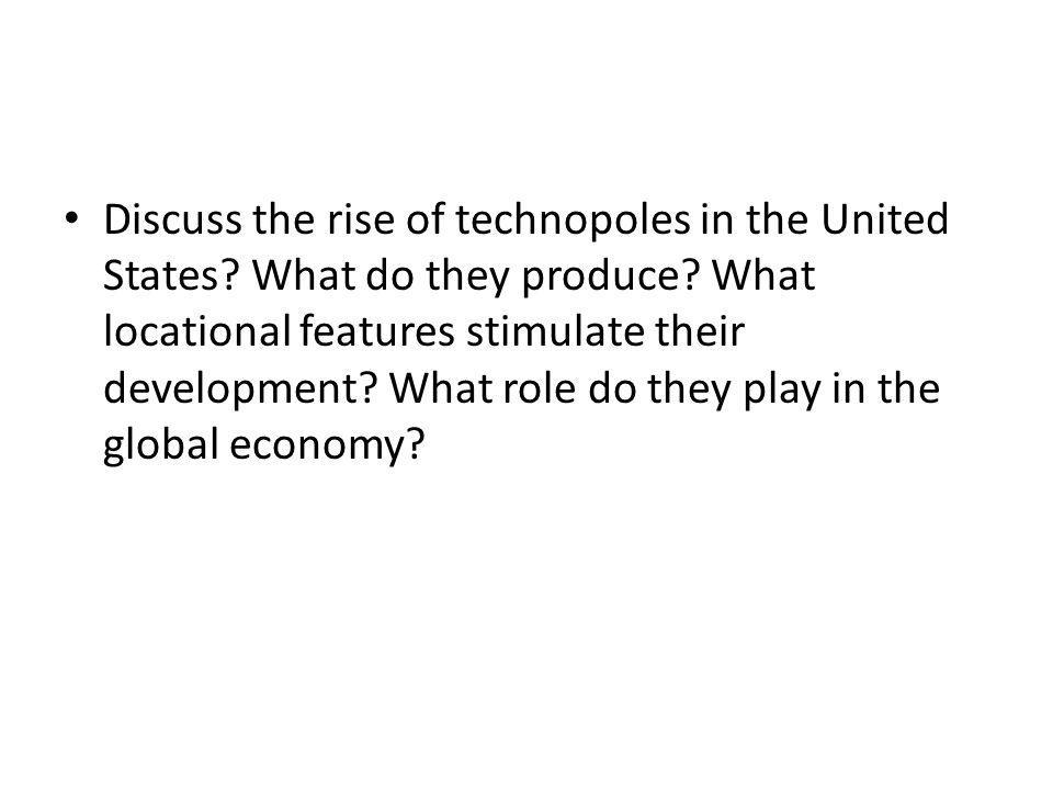 Discuss the rise of technopoles in the United States? What do they produce? What locational features stimulate their development? What role do they pl