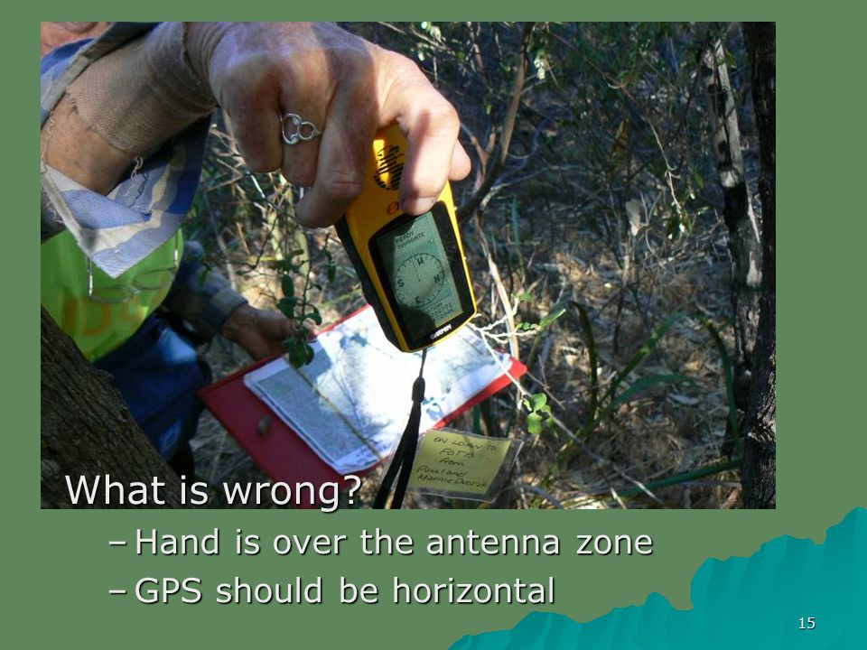 15 What is wrong –Hand is over the antenna zone –GPS should be horizontal