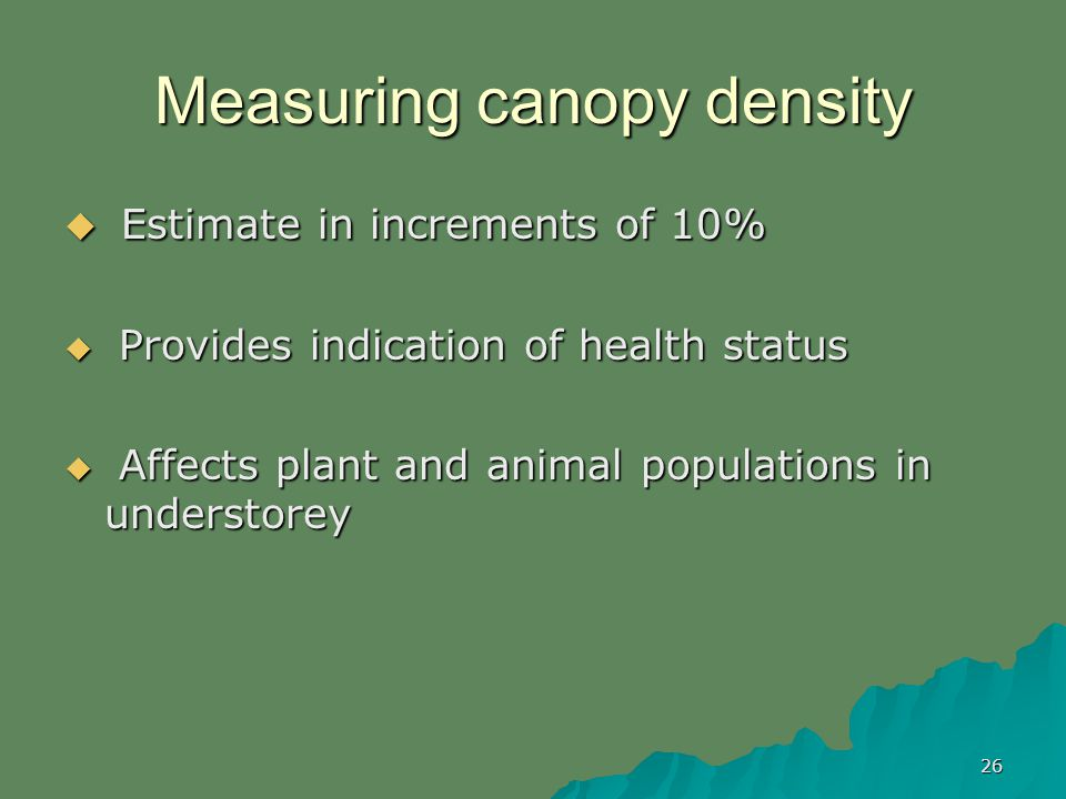 26 Measuring canopy density Estimate in increments of 10% Estimate in increments of 10% Provides indication of health status Provides indication of health status Affects plant and animal populations in understorey Affects plant and animal populations in understorey