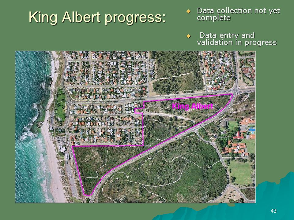 43 King Albert progress: Data collection not yet complete Data collection not yet complete Data entry and validation in progress Data entry and validation in progress