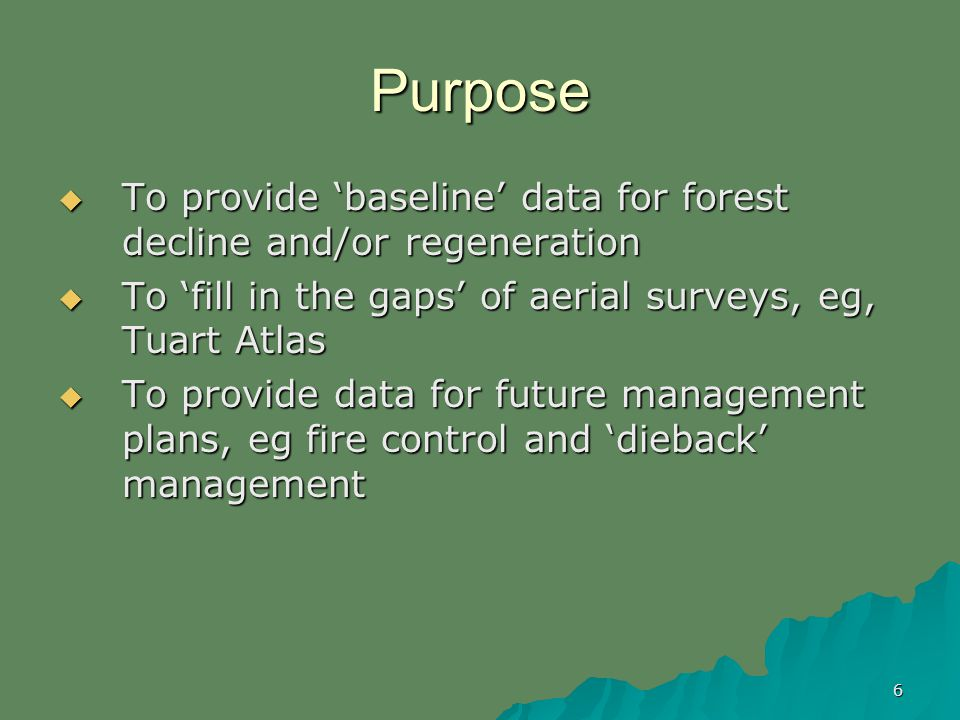 6 Purpose To provide baseline data for forest decline and/or regeneration To provide baseline data for forest decline and/or regeneration To fill in the gaps of aerial surveys, eg, Tuart Atlas To fill in the gaps of aerial surveys, eg, Tuart Atlas To provide data for future management plans, eg fire control and dieback management To provide data for future management plans, eg fire control and dieback management