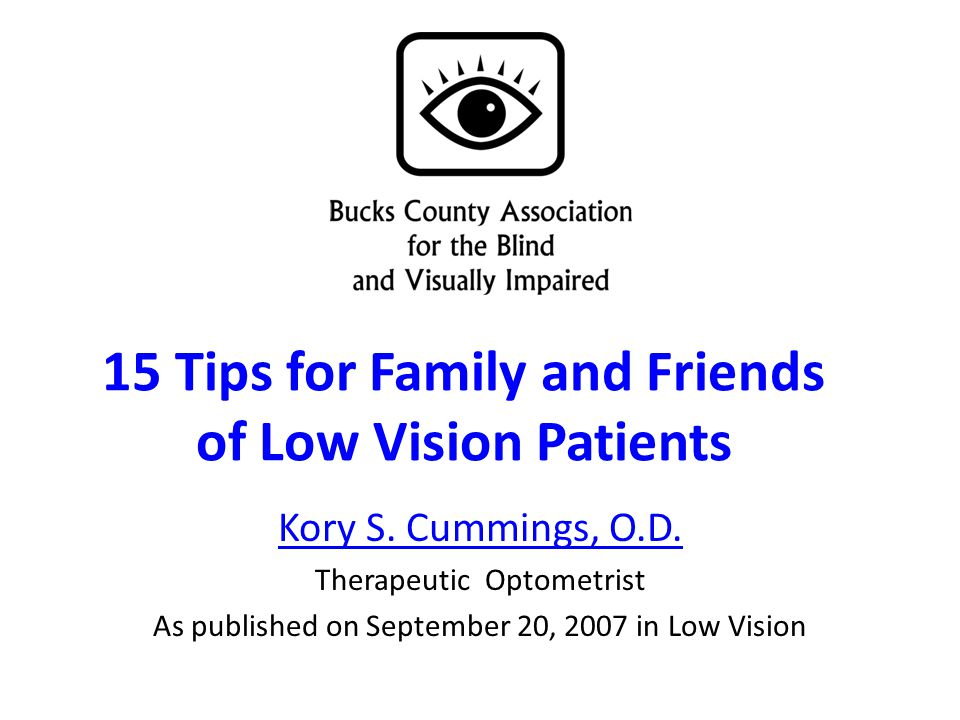 15 Tips for Family and Friends of Low Vision Patients Kory S. Cummings, O.D. Therapeutic Optometrist As published on September 20, 2007 in Low Vision