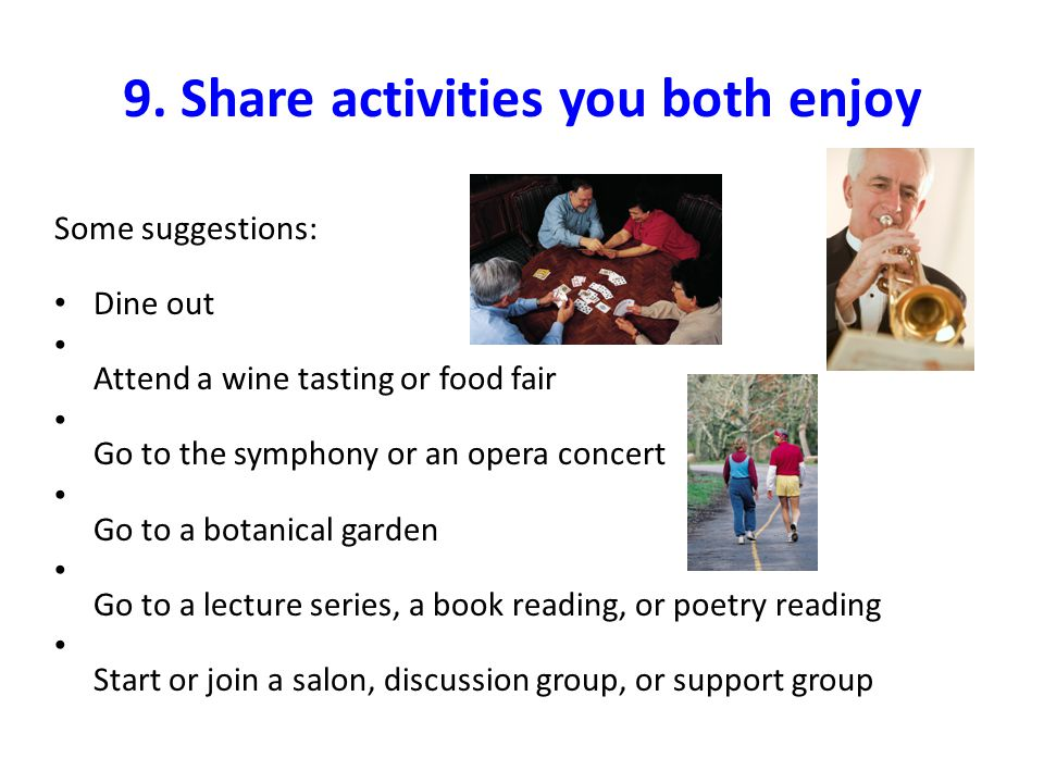 9. Share activities you both enjoy Some suggestions: Dine out Attend a wine tasting or food fair Go to the symphony or an opera concert Go to a botani