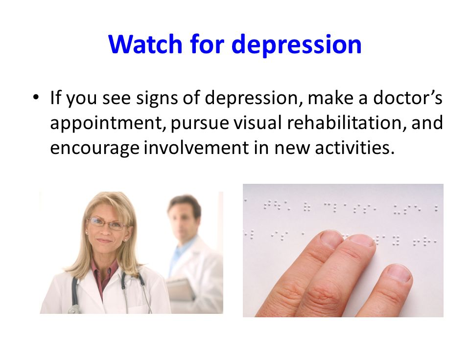 Watch for depression If you see signs of depression, make a doctors appointment, pursue visual rehabilitation, and encourage involvement in new activities.