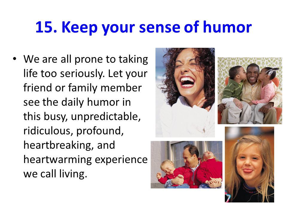 15. Keep your sense of humor We are all prone to taking life too seriously.