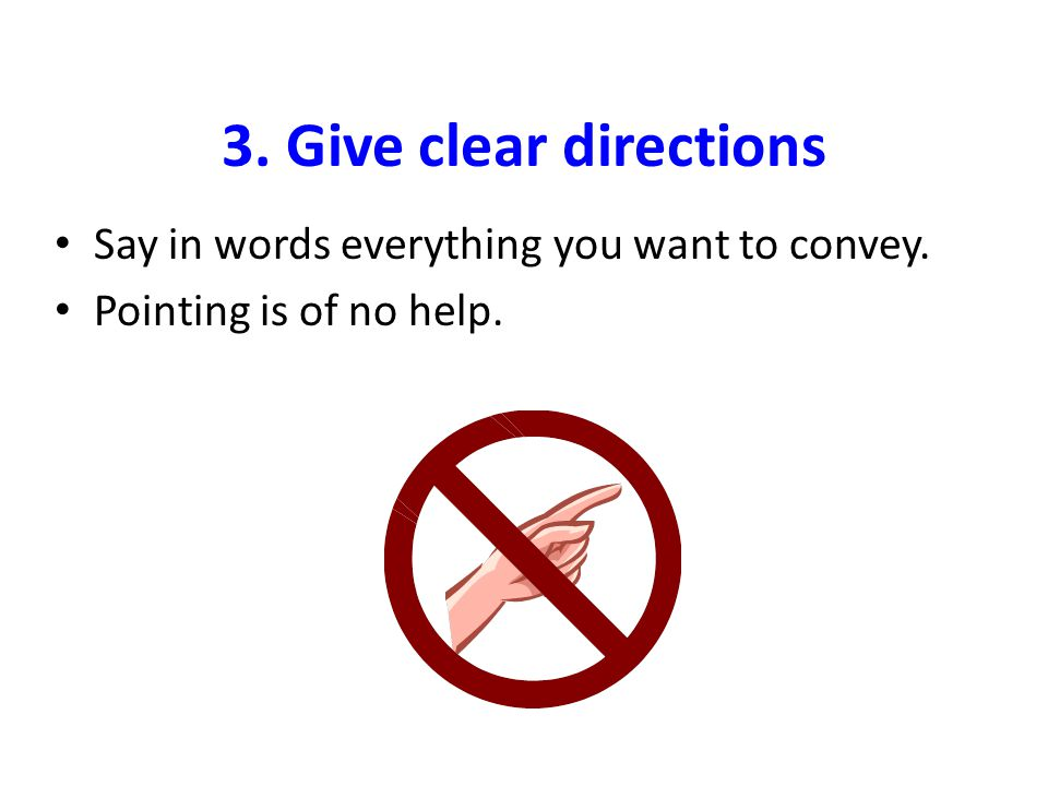3. Give clear directions Say in words everything you want to convey. Pointing is of no help.