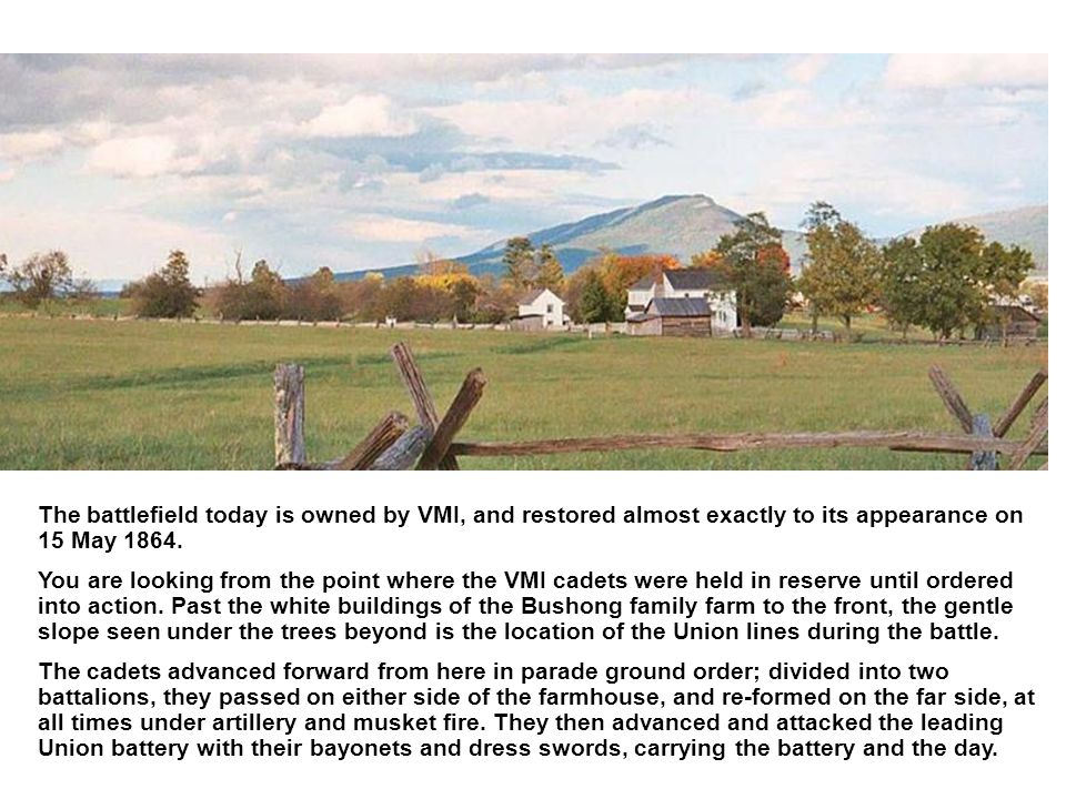 The battlefield today is owned by VMI, and restored almost exactly to its appearance on 15 May 1864.