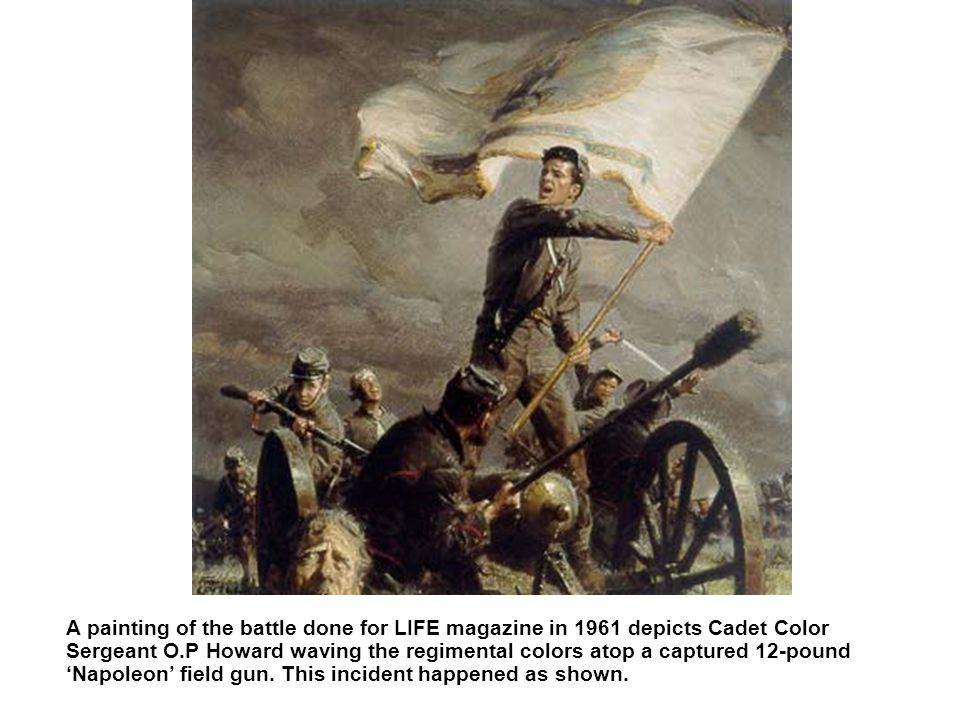 A painting of the battle done for LIFE magazine in 1961 depicts Cadet Color Sergeant O.P Howard waving the regimental colors atop a captured 12-pound Napoleon field gun.