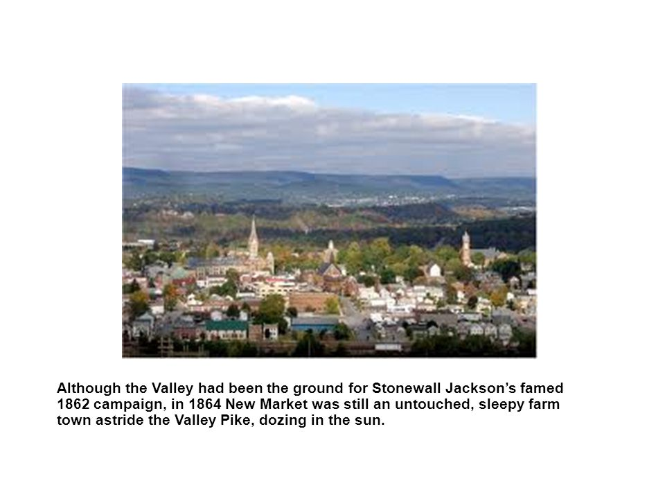Although the Valley had been the ground for Stonewall Jacksons famed 1862 campaign, in 1864 New Market was still an untouched, sleepy farm town astride the Valley Pike, dozing in the sun.